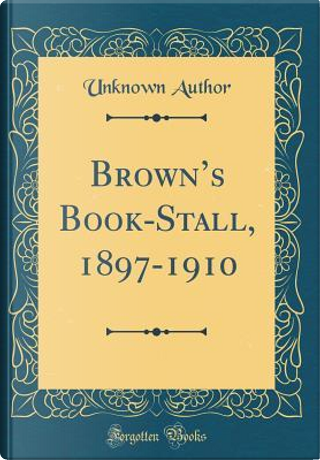 Brown's Book-Stall, 1897-1910 (Classic Reprint) by Author Unknown