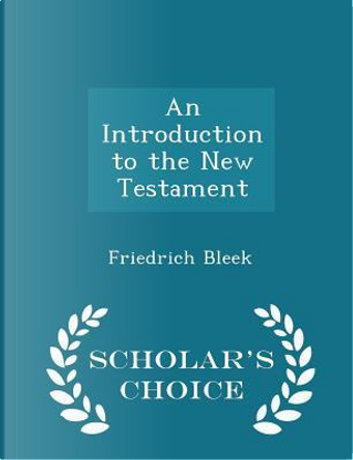 An Introduction to the New Testament - Scholar's Choice Edition by Friedrich Bleek