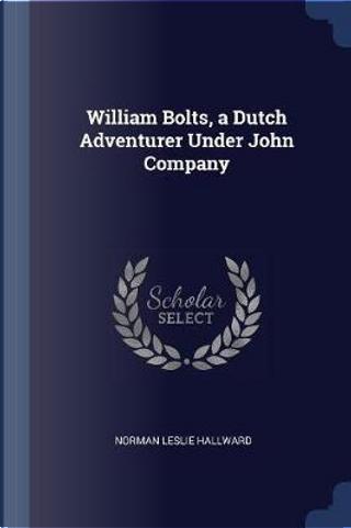 William Bolts, a Dutch Adventurer Under John Company by Norman Leslie Hallward