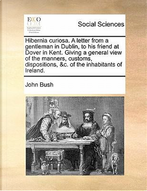 Hibernia Curiosa. a Letter from a Gentleman in Dublin, to His Friend at Dover in Kent. Giving a General View of the Manners, Customs, Dispositions, &C by John Bush