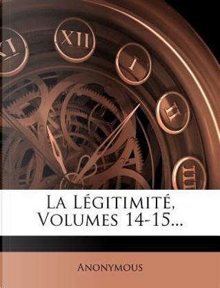 La Legitimite, Volumes 14-15. by ANONYMOUS