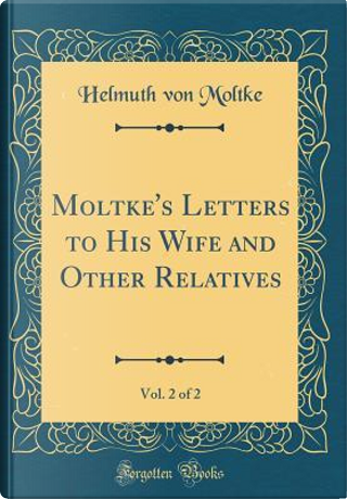 Moltke's Letters to His Wife and Other Relatives, Vol. 2 of 2 (Classic Reprint) by Helmuth von Moltke