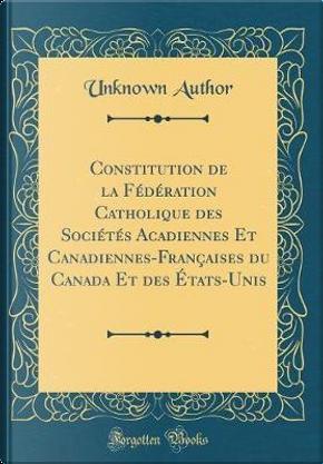 Constitution de la Fédération Catholique des Sociétés Acadiennes Et Canadiennes-Françaises du Canada Et des États-Unis (Classic Reprint) by Author Unknown