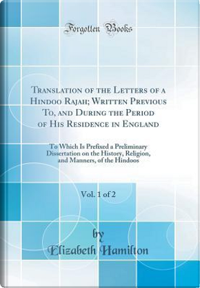 Translation of the Letters of a Hindoo Rajah; Written Previous To, and During the Period of His Residence in England, Vol. 1 of 2 by Elizabeth Hamilton
