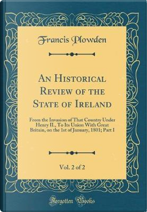 An Historical Review of the State of Ireland, Vol. 2 of 2 by Francis Plowden