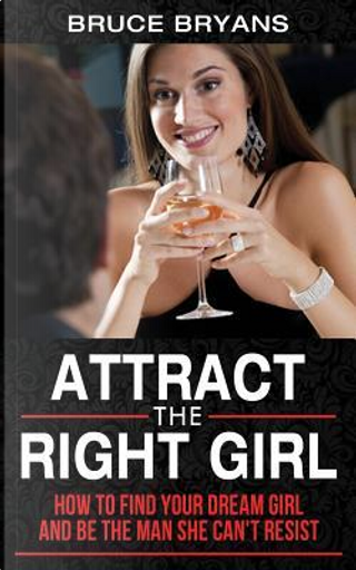 Attract The Right Girl by Bruce Bryans