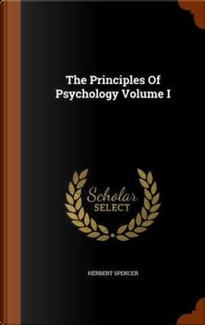 The Principles of Psychology Volume I by Herbert Spencer