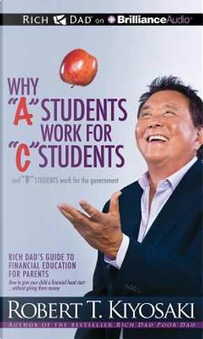 """Why """"A"""" Students Work for """"C"""" Students and """"B"""" Students Work for the Government by Robert T. Kiyosaki"""