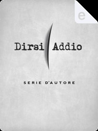 Dirsi addio by Ascanio Celestini, Chiara Gamberale, Fabio Geda, Giorgio Vasta, Marco Cubeddu, Paolo Di Paolo, Simona Vinci