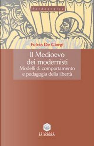 Il Medioevo dei modernisti. Modelli di comportamento e pedagogia della libertà by Fulvio De Giorgi