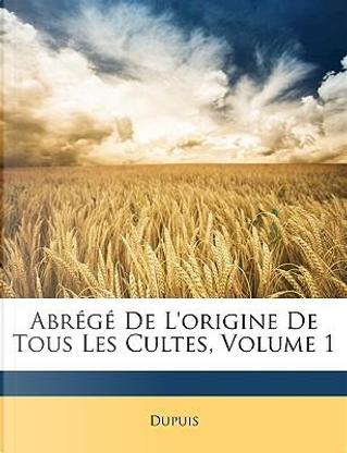 Abrégé De L'origine De Tous Les Cultes, Volume 1 by Dupuis