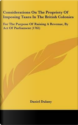 Considerations On The Propriety Of Imposing Taxes In The British Colonies by Daniel Dulany