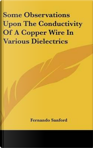 Some Observations Upon the Conductivity of a Copper Wire in Various Dielectrics by Fernando Sanford