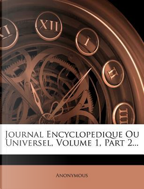 Journal Encyclopedique Ou Universel, Volume 1, Part 2. by ANONYMOUS