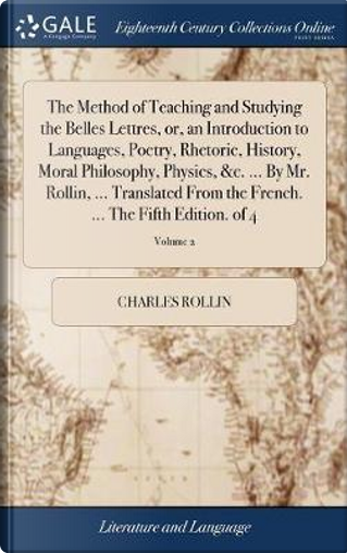 The Method of Teaching and Studying the Belles Lettres, Or, an Introduction to Languages, Poetry, Rhetoric, History, Moral Philosophy, Physics, &c. ... French. ... the Fifth Edition. of 4; Volume 2 by Charles Rollin