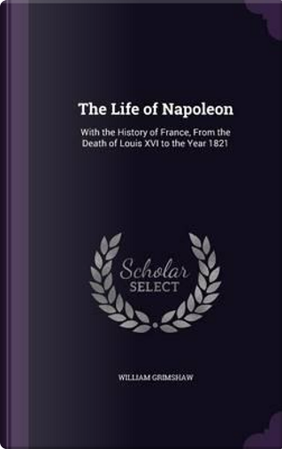 The Life of Napoleon by William Grimshaw