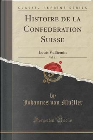 Histoire de la Confédération Suisse, Vol. 11 by Johannes Von Müller