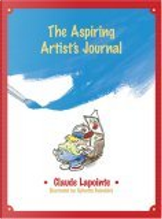 The Aspiring Artist's Journal by Claude Lapointe, Sylvette Guindolet