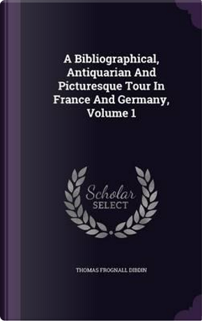 A Bibliographical, Antiquarian and Picturesque Tour in France and Germany, Volume 1 by Thomas Frognall Dibdin
