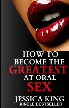 How to Become the Greatest at Oral Sex by Jessica King