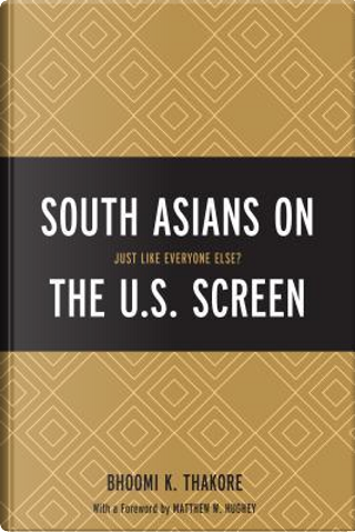 South Asians on the U.S. Screen by Bhoomi K. Thakore
