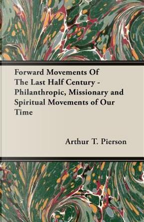 Forward Movements of the Last Half Century by Arthur T. Pierson
