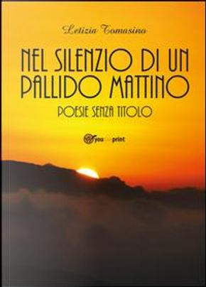 Nel silenzio di un pallido mattino. Poesie senza titolo by Letizia Tomasino