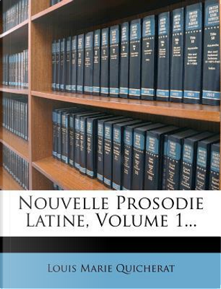 Nouvelle Prosodie Latine, Volume 1... by Louis Marie Quicherat