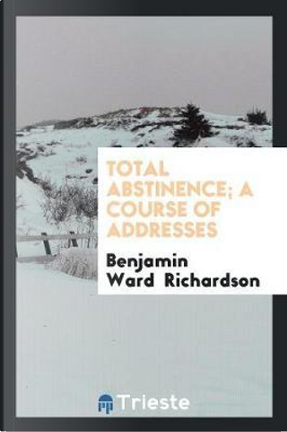 Total Abstinence; A Course of Addresses by Benjamin Ward Richardson