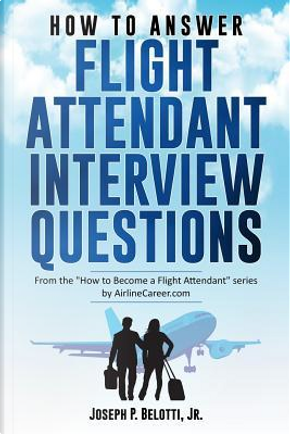 HOW TO ANSWER FLIGHT ATTENDANT INTERVIEW QUESTIONS by Joseph P. Belotti Jr.