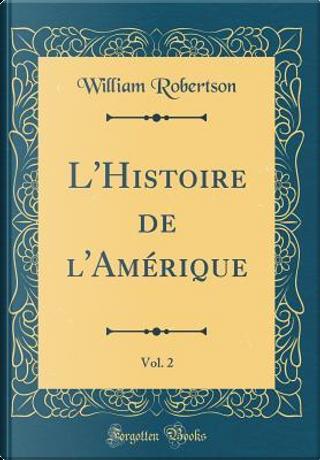 L'Histoire de l'Amérique, Vol. 2 (Classic Reprint) by William Robertson