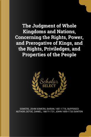 The Judgment of Whole Kingdoms and Nations, Concerning the Rights, Power, and Prerogative of Kings, and the Rights, Priviledges, and Properties of the by John Dunton