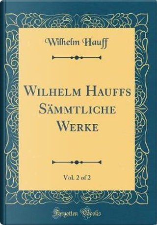Wilhelm Hauffs Sämmtliche Werke, Vol. 2 of 2 (Classic Reprint) by Wilhelm Hauff