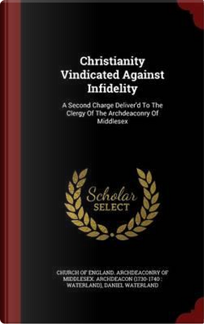 Christianity Vindicated Against Infidelity by Reverend Daniel Waterland