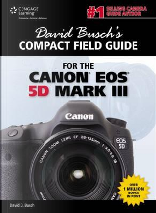 David Busch's Compact Field Guide for the Canon EOS 5D Mark III by David D. Busch