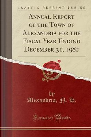 Annual Report of the Town of Alexandria for the Fiscal Year Ending December 31, 1982 (Classic Reprint) by Alexandria N. H.