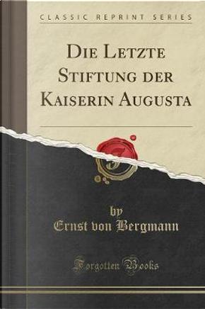 Die Letzte Stiftung der Kaiserin Augusta (Classic Reprint) by Ernst Von Bergmann