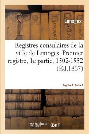 Registres Consulaires de la Ville de Limoges. Tome 1 by Limoges