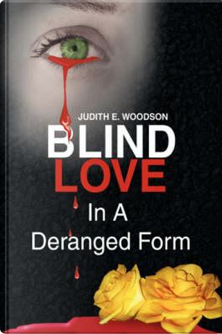 Blind Love in a Deranged Form by Judith E. Woodson
