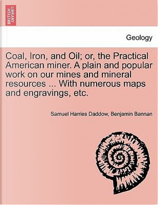 Coal, Iron, and Oil; or, the Practical American miner. A plain and popular work on our mines and mineral resources ... With numerous maps and engravings, etc by Samuel Harries Daddow