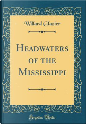 Headwaters of the Mississippi (Classic Reprint) by Willard Glazier