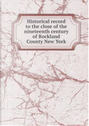 Historical Record to the Close of the Nineteenth Century of Rockland County New York by Arthur Sidney Tompkins