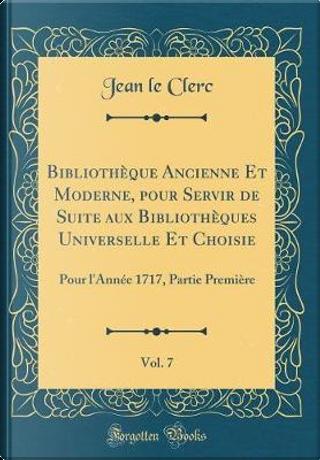 Bibliothèque Ancienne Et Moderne, Pour Servir de Suite Aux Bibliothèques Universelle Et Choisie, Vol. 7 by Jean Le Clerc
