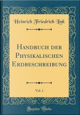 Handbuch Der Physikalischen Erdbeschreibung, Vol. 1 (Classic Reprint) by Heinrich Friedrich Link