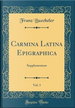 Carmina Latina Epigraphica, Vol. 3 by Franz Buecheler