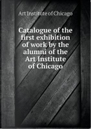 Catalogue of the First Exhibition of Work by the Alumni of the Art Institute of Chicago by Art Institute of Chicago