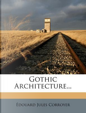 Gothic Architecture. by Douard Jules Corroyer