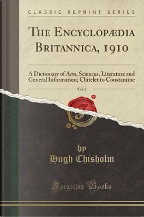 The Encyclopædia Britannica, 1910, Vol. 6 by Hugh Chisholm