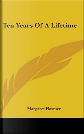 Ten Years of a Lifetime by Margaret Hosmer