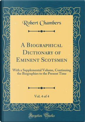 A Biographical Dictionary of Eminent Scotsmen, Vol. 4 of 4 by Robert Chambers